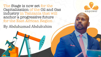 The Stage is now set for the Capitalization of the Oil and Gas industry in Tanzania that will anchor a progressive future for the East African Region